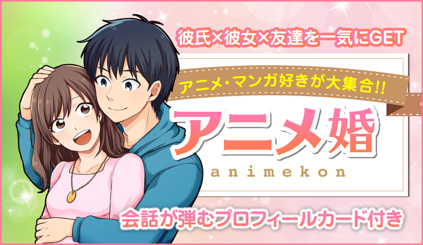 25歳~35歳限定/婚活編…男女アニメ好き大集合!~『好きが一緒だともっと好きになる♪』